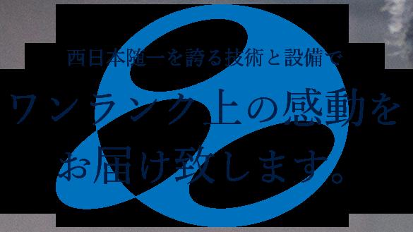 西日本随一を誇る技術と設備でワンランク上の感動をお届け致します。